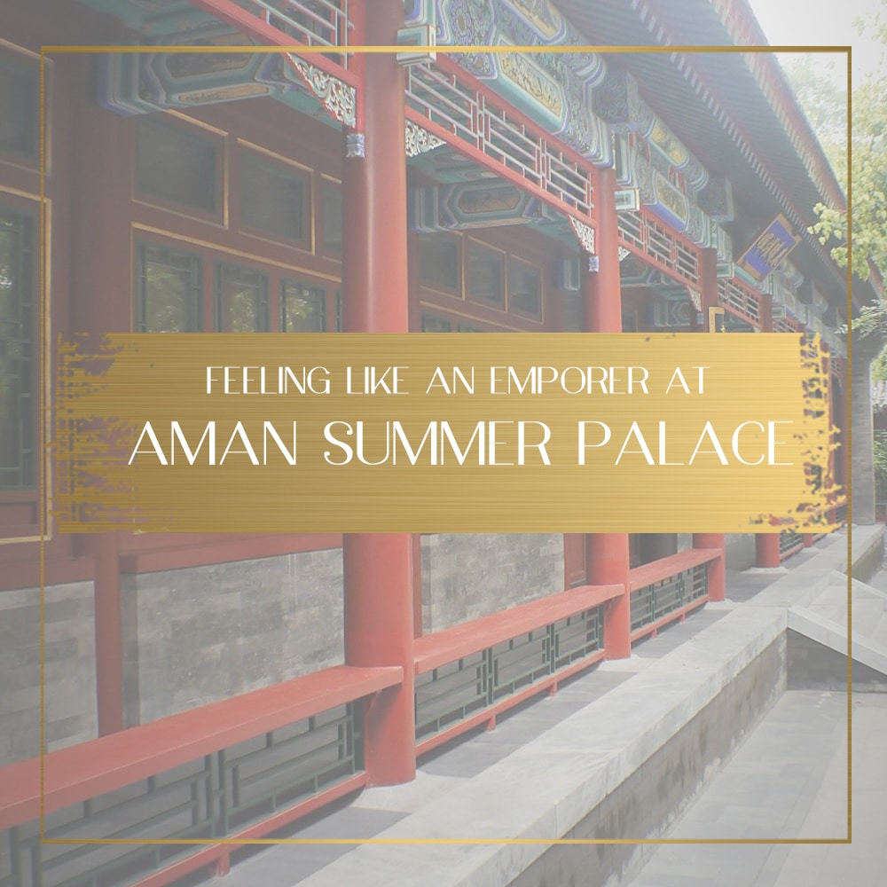 Feeling like an Emperor at Aman Summer Palace in Beijing