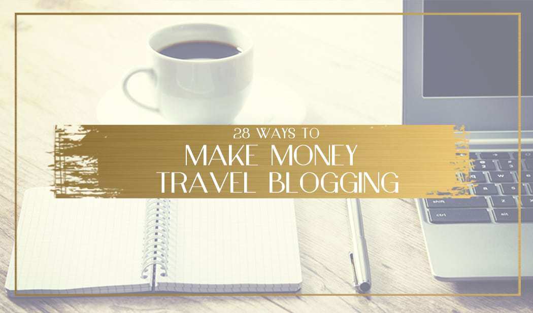 28 Best ways travel bloggers make money