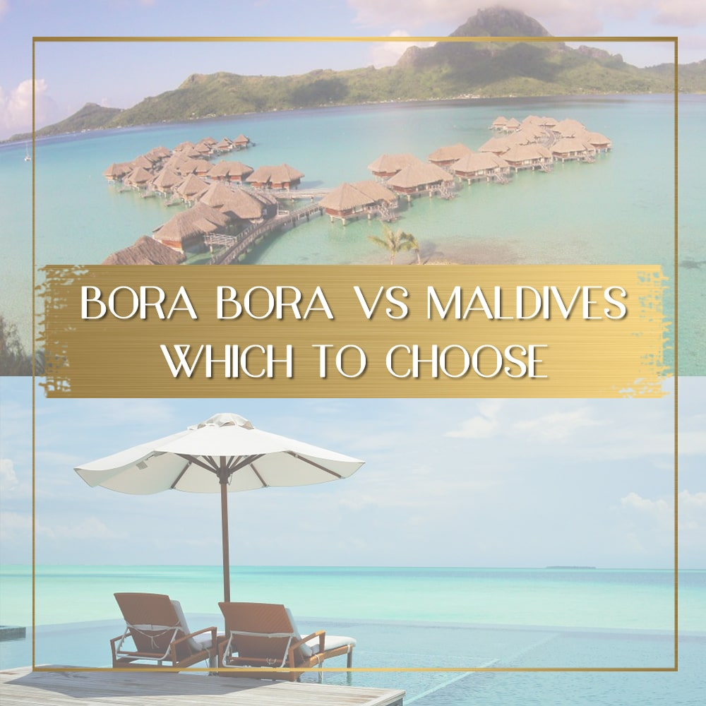 Maldives Vs Bora Bora Where Will You Have The Best Vacation