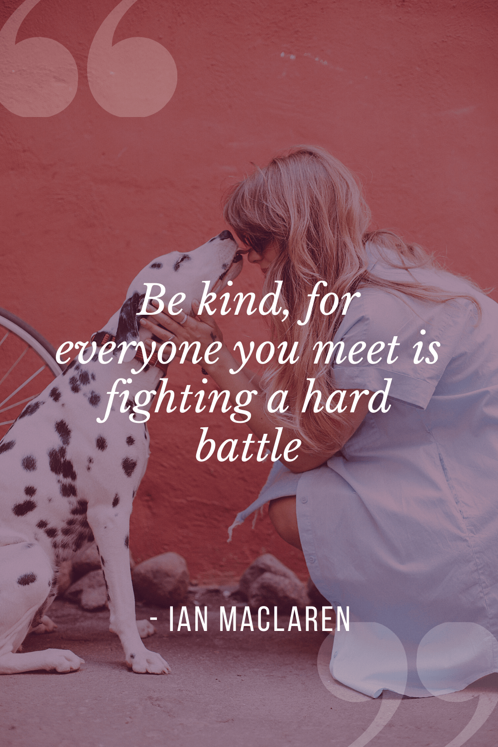 """Be kind, for everyone you meet is fighting a hard battle"", Ian MacLaren"