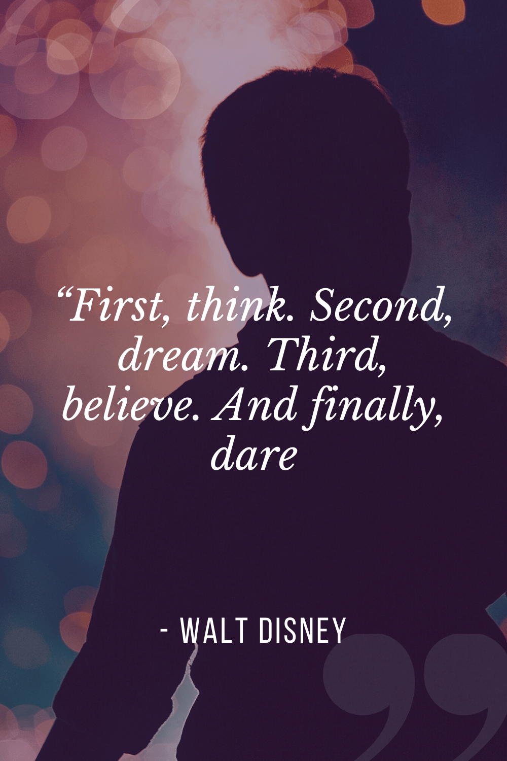 """First, think. Second, dream. Third, believe. And finally, dare"", Walt Disney"