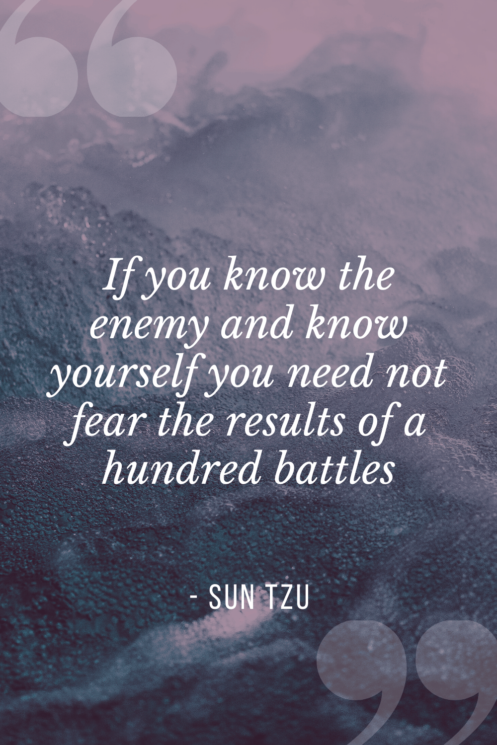 """If you know the enemy and know yourself you need not fear the results of a hundred battles"", Sun Tzu"