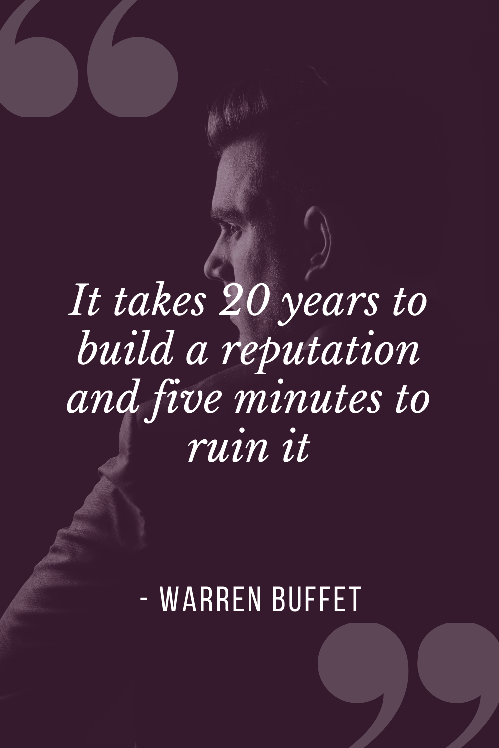 """It takes 20 years to build a reputation and five minutes to ruin it"", Warren Buffet"