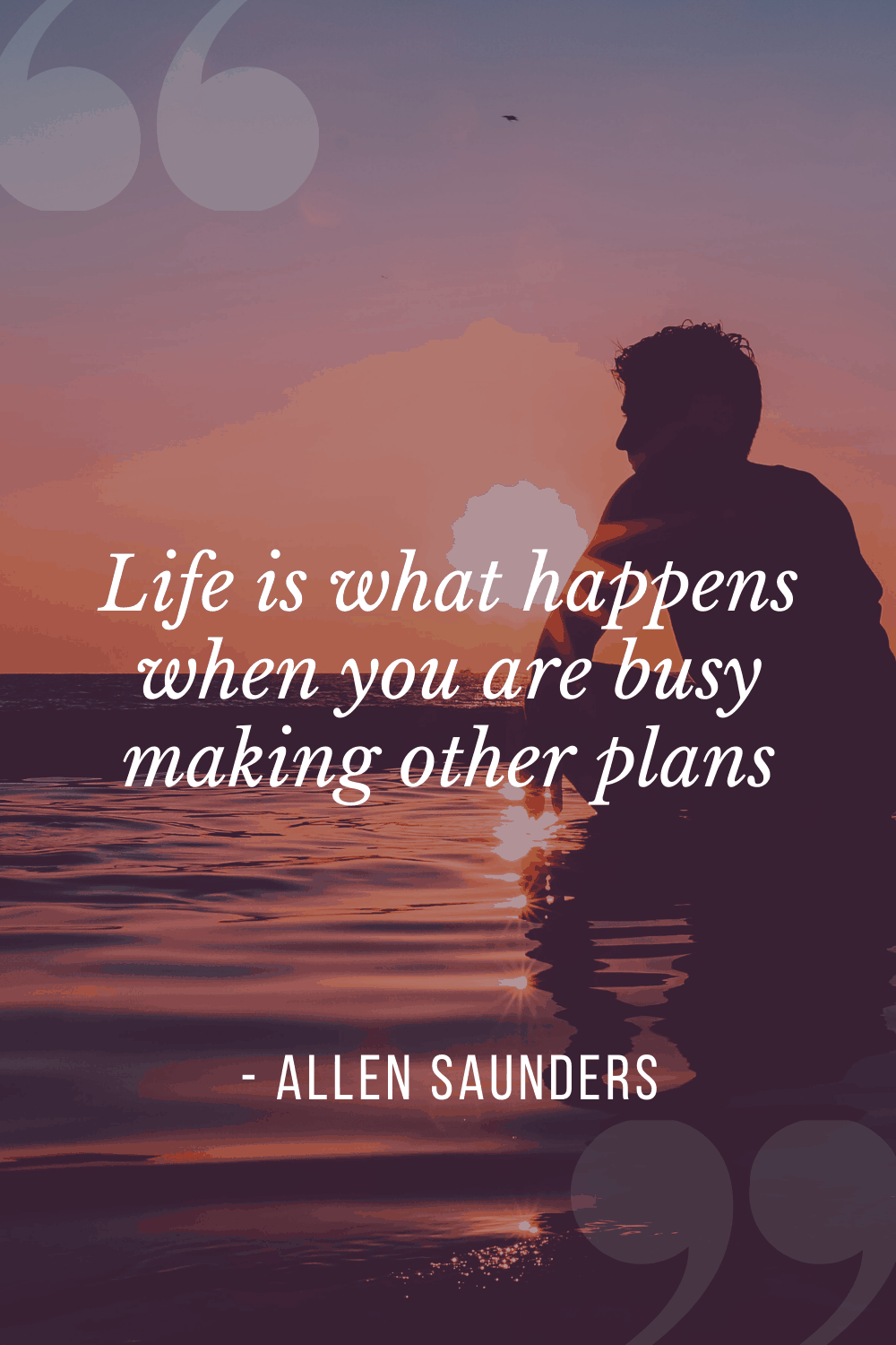 """Life is what happens when you are busy making other plans"", Allen Saunders"