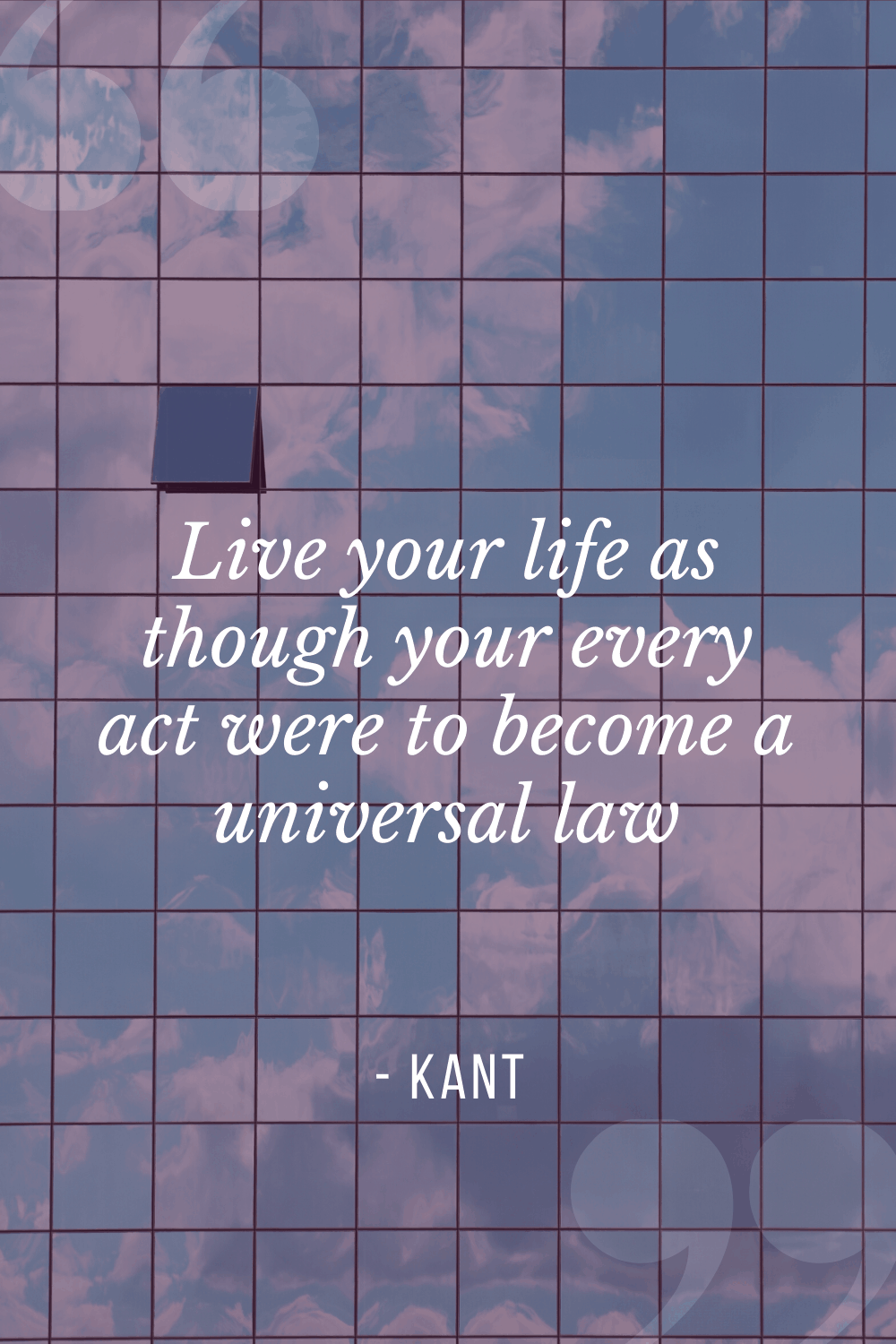"""Live your life as though your every act were to become a universal law"", Immanuel Kant"
