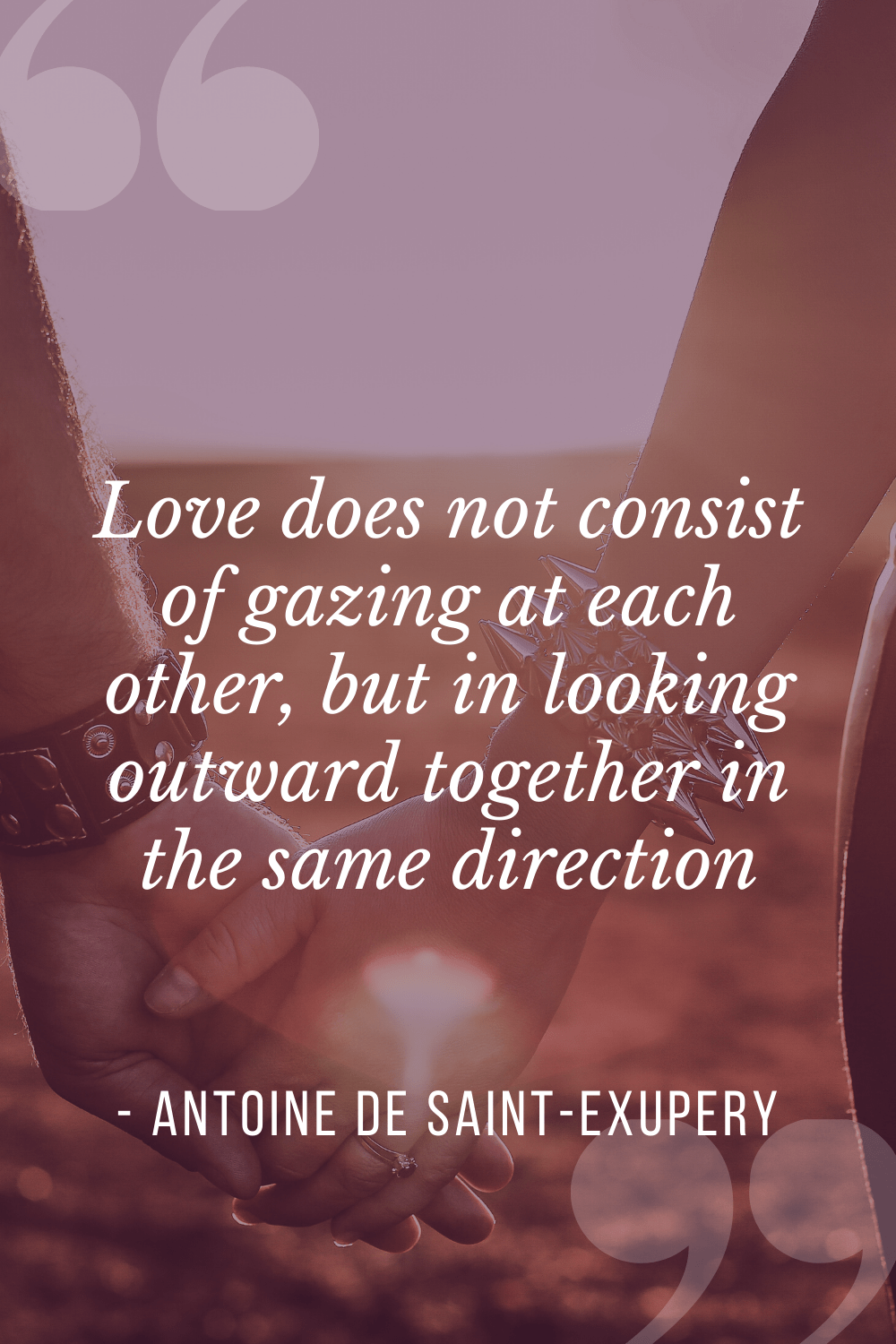 """Love does not consist of gazing at each other, but in looking outward together in the same direction"", Antoine de Saint-Exupéry"