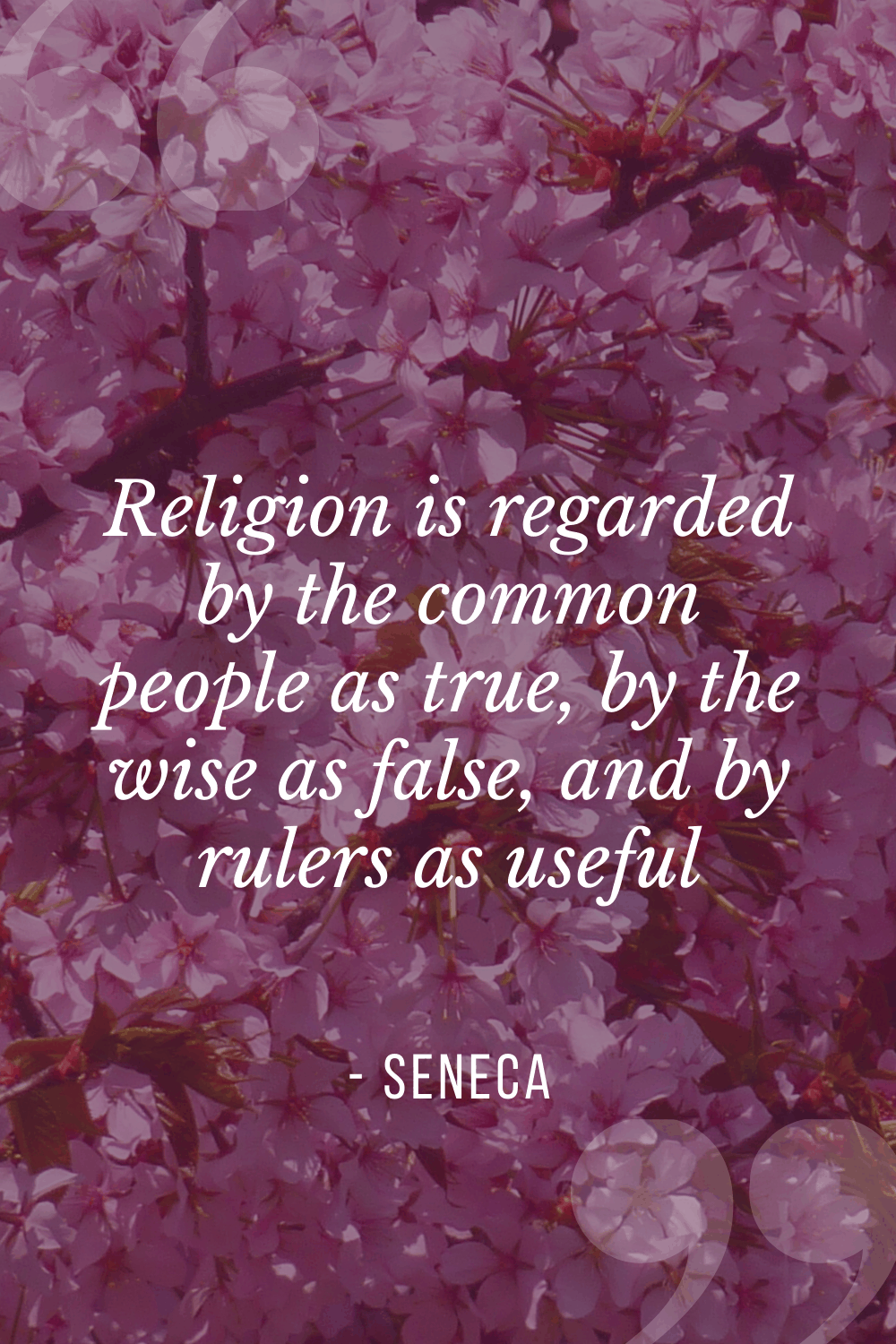 """Religion is regarded by the common people as true, by the wise as false, and by rulers as useful"", Lucius Annaeus Seneca"