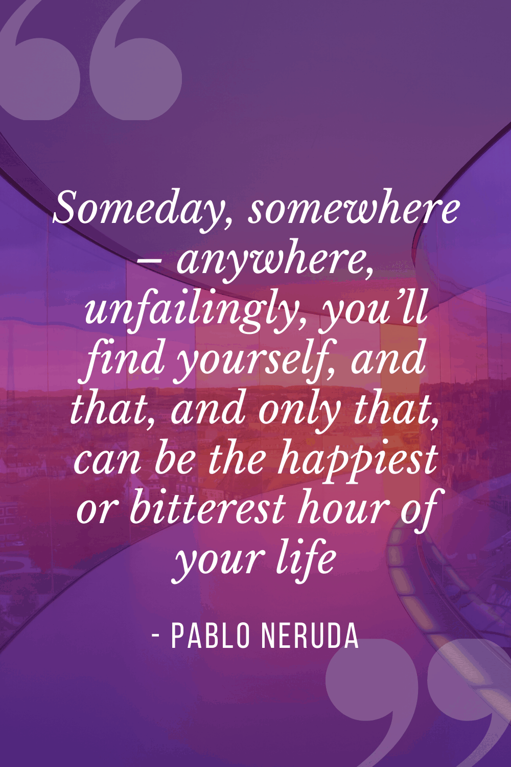 """Someday, somewhere – anywhere, unfailingly, you'll find yourself, and that, and only that, can be the happiest or bitterest hour of your life"", Pablo Neruda"