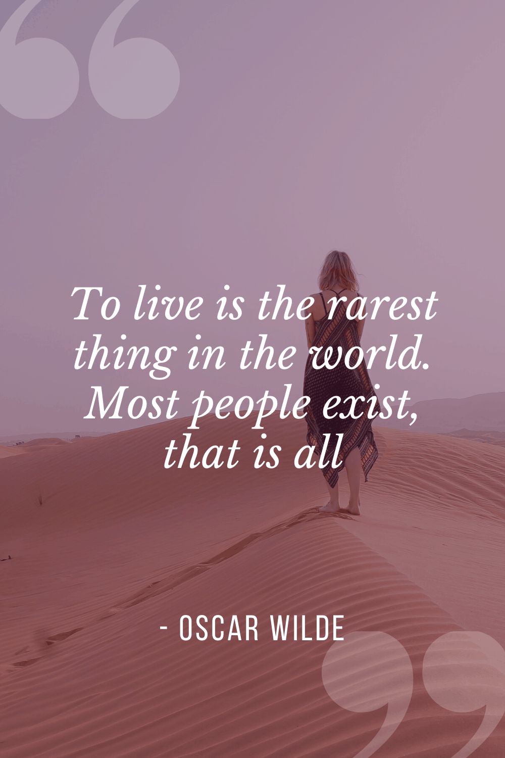 """To live is the rarest thing in the world. Most people exist, that is all"", Oscar Wilde"
