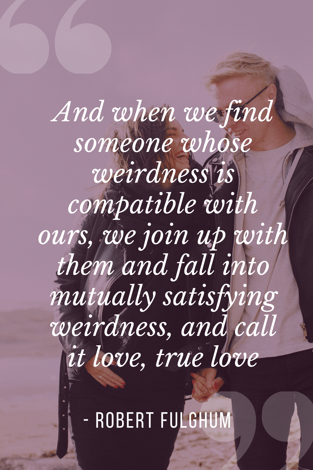 """We join up with them and fall into mutually satisfying weirdness, and call it love, true love"", Robert Fulghum"