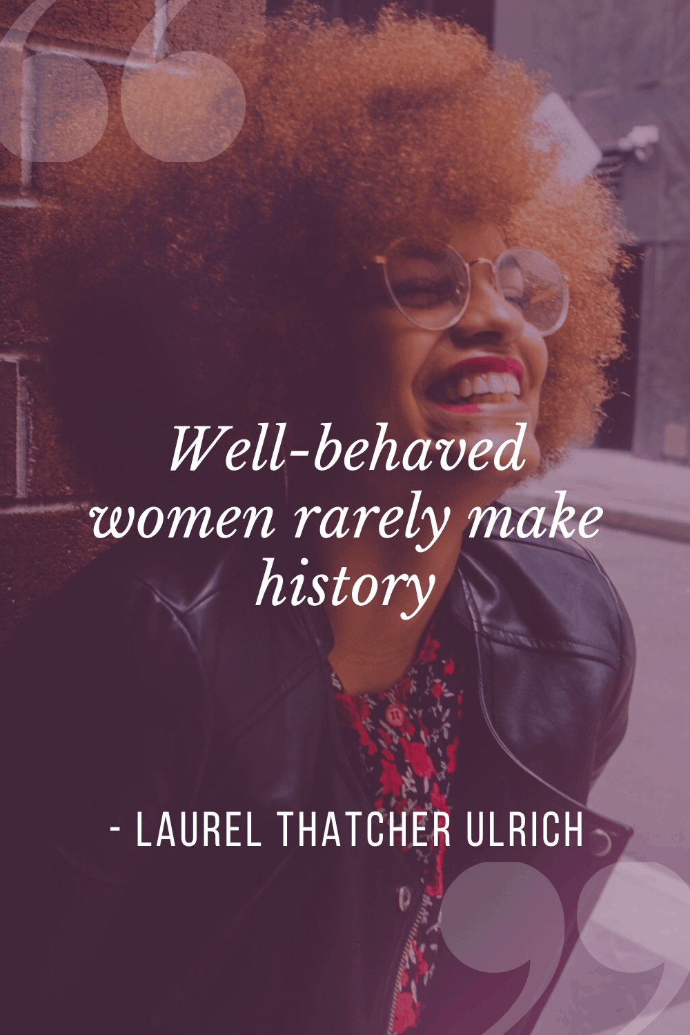 """Well-behaved women rarely make history"", Laurel Thatcher Ulrich"