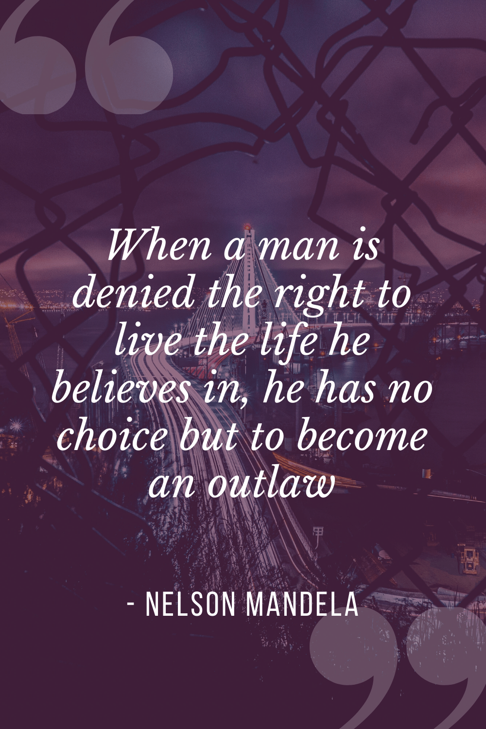 """When a man is denied the right to live the life he believes in, he has no choice but to become an outlaw"", Nelson Mandela"
