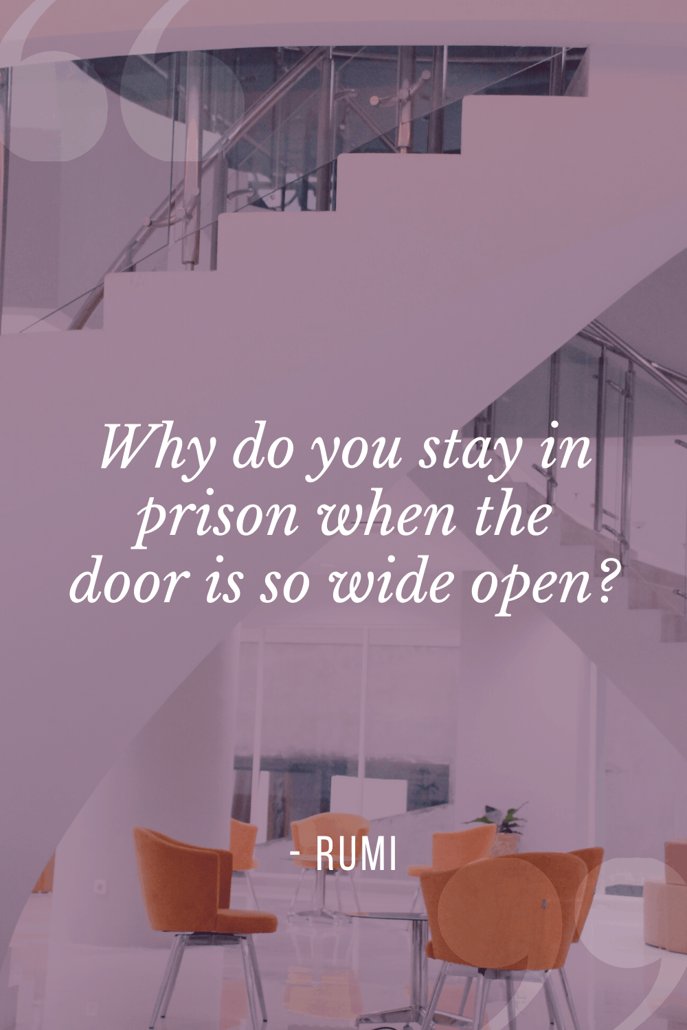 """Why do you stay in prison when the door is so wide open?"", Rumi"