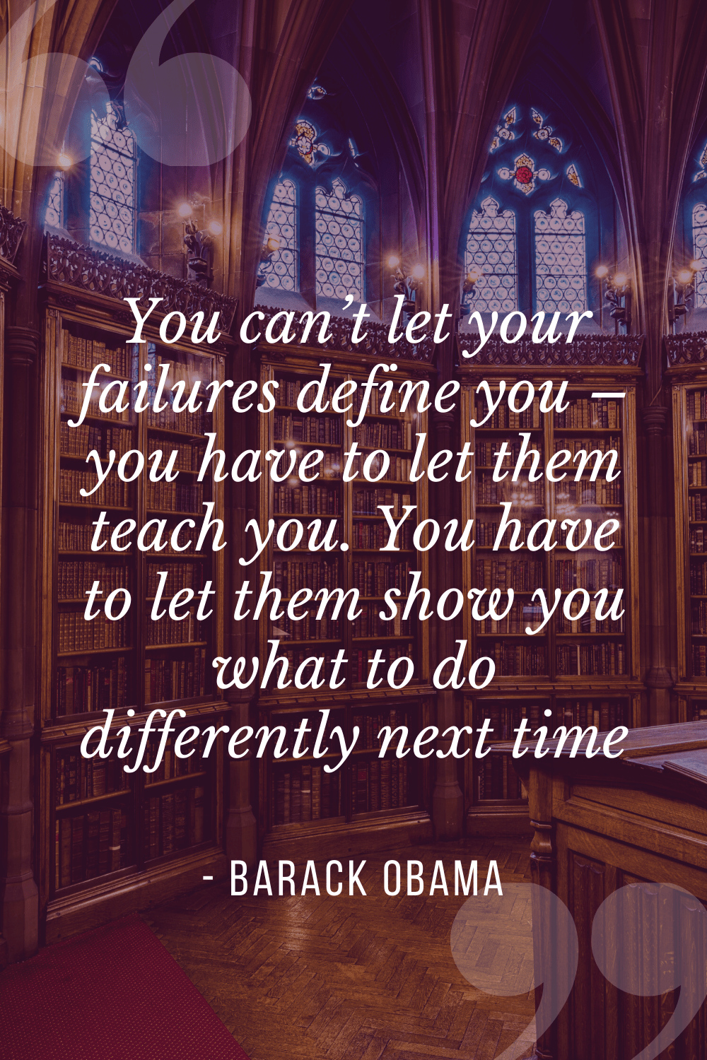 """You can't let your failures define you – you have to let them teach you. You have to let them show you what to do differently next time"", Barack Obama"