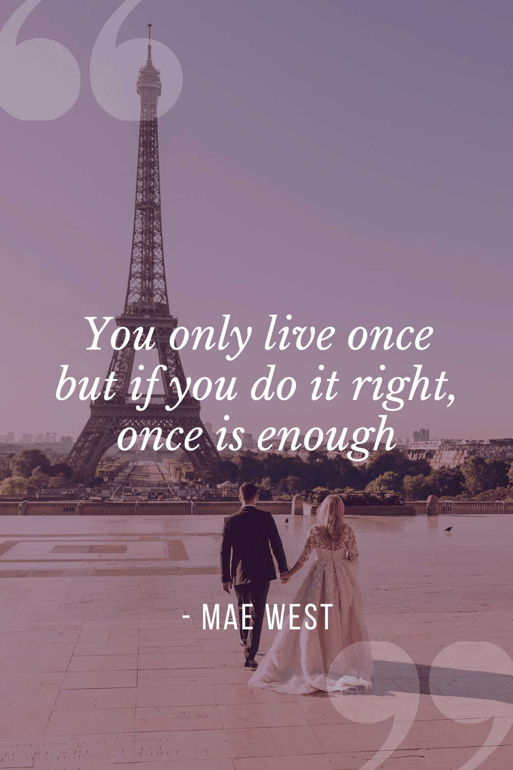 """You only live once but if you do it right, once is enough"", Mae West"