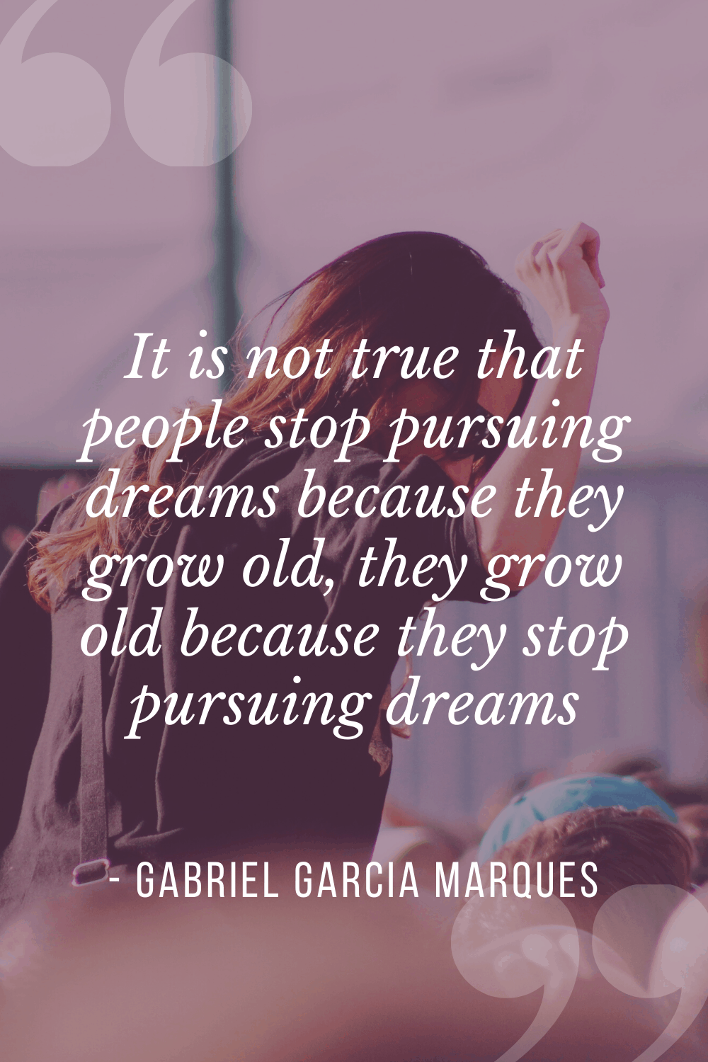 "It is not true that people stop pursuing dreams because they grow old, they grow old because they stop pursuing dreams"", Gabriel Garcia Marques"