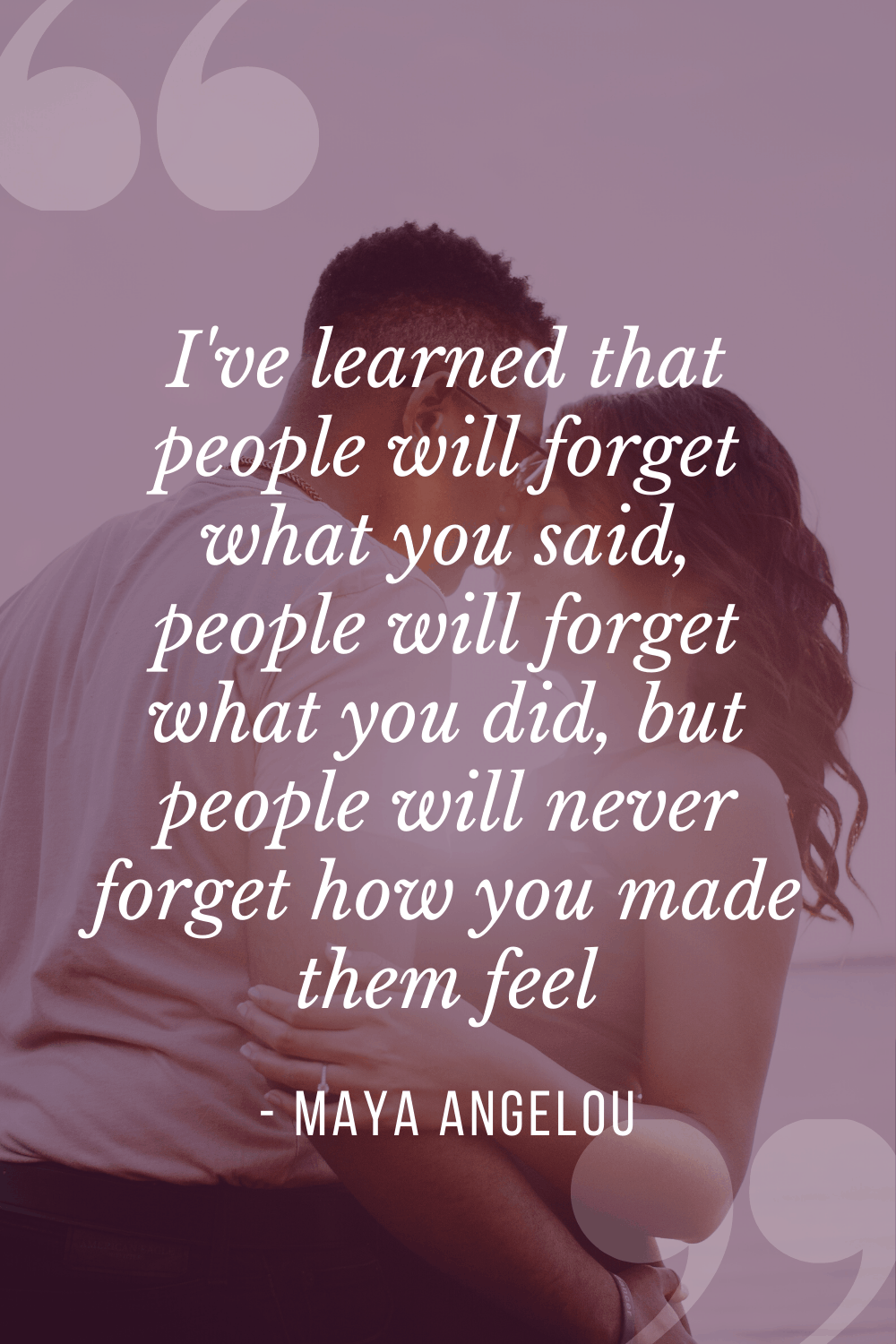 I've learned that people will forget what you said, people will forget what you did, but people will never forget how you made them feel, Maya Angelou