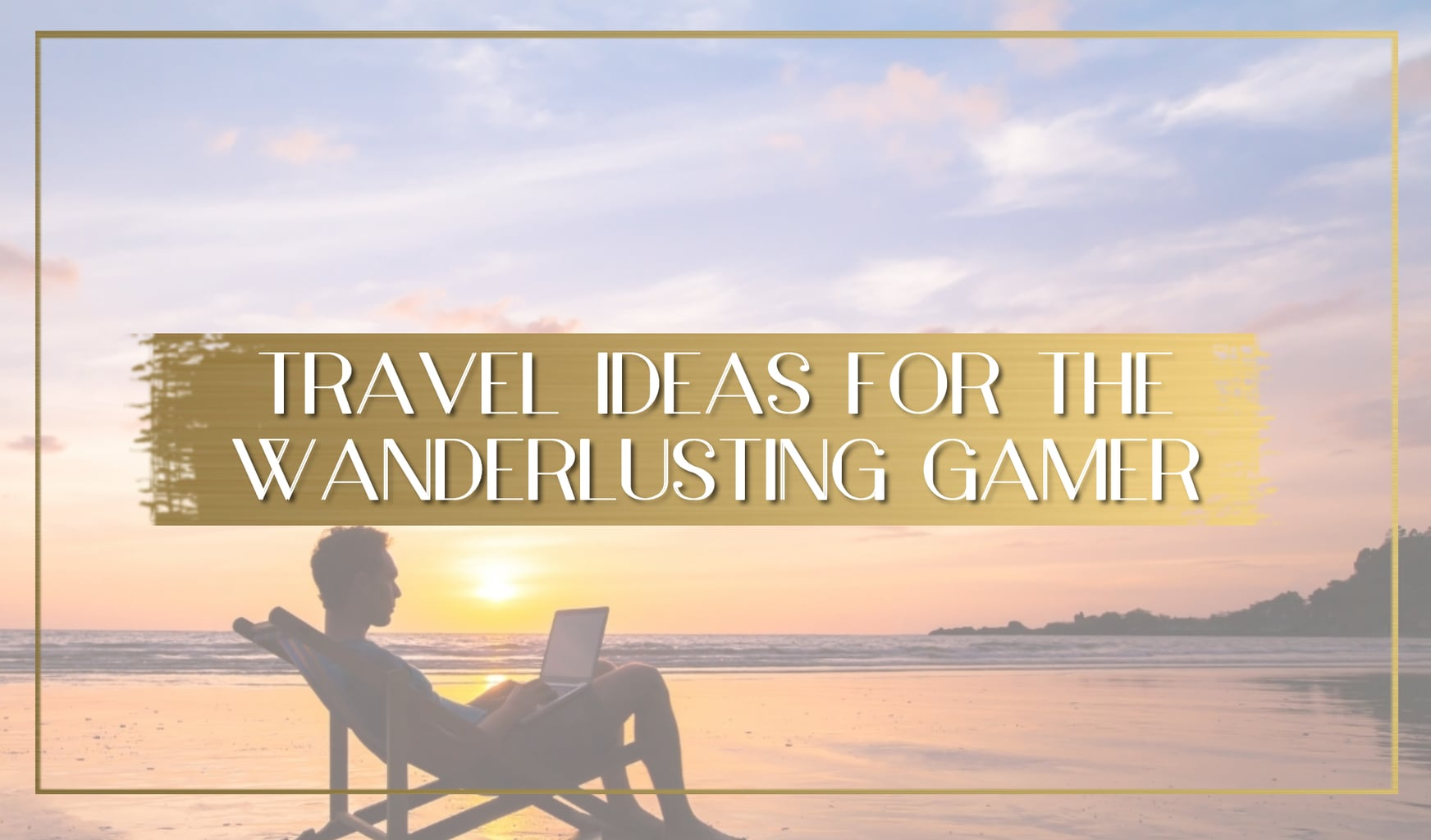 Travelling Ideas for the Wanderlusting Gamer main